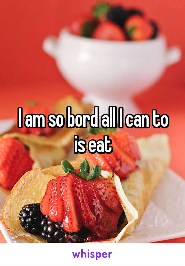 I am so bord all I can to is eat