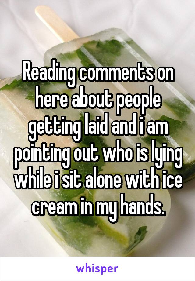 Reading comments on here about people getting laid and i am pointing out who is lying while i sit alone with ice cream in my hands.
