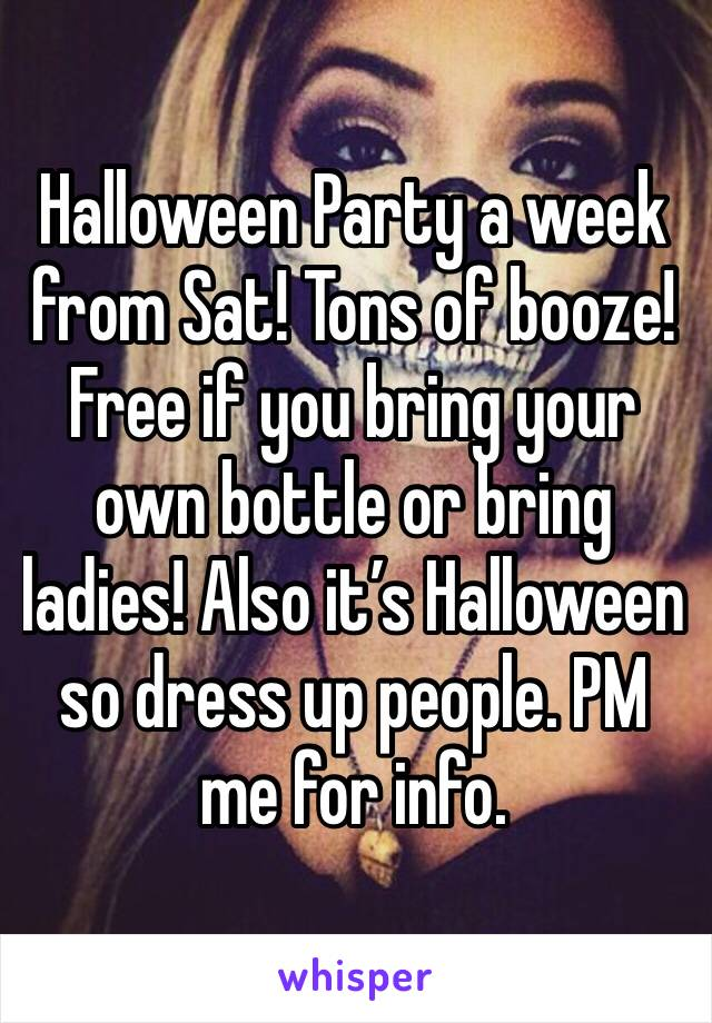 Halloween Party a week from Sat! Tons of booze! Free if you bring your own bottle or bring ladies! Also it's Halloween so dress up people. PM me for info.