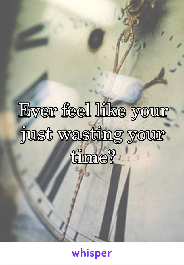 Ever feel like your just wasting your time?