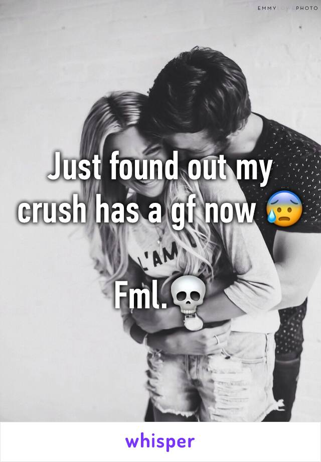 Just found out my crush has a gf now 😰  Fml.💀
