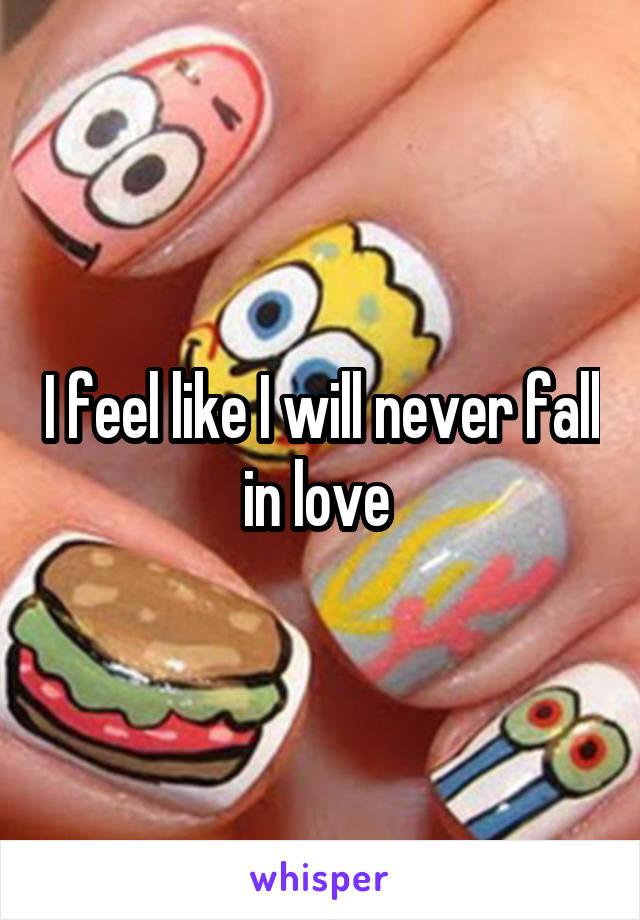 I feel like I will never fall in love