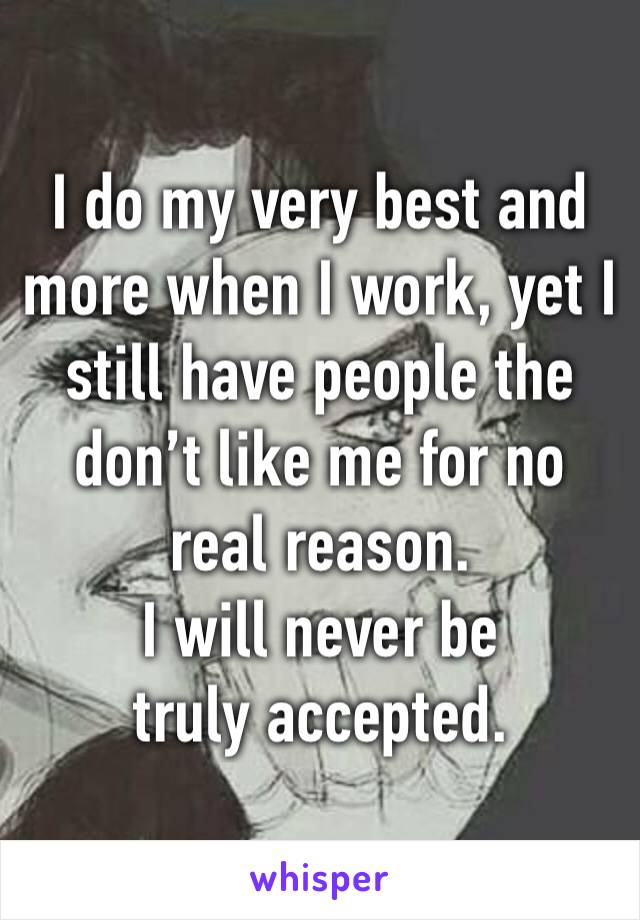 I do my very best and more when I work, yet I still have people the don't like me for no real reason.  I will never be truly accepted.