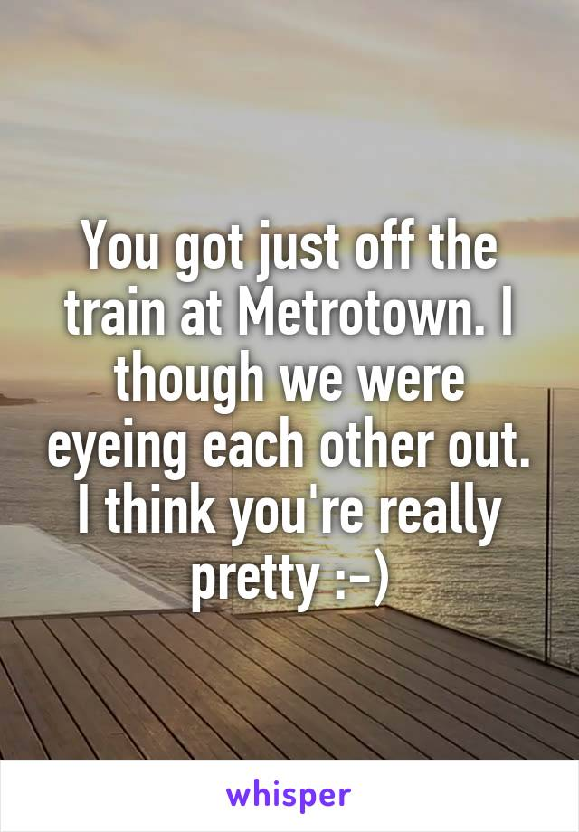 You got just off the train at Metrotown. I though we were eyeing each other out. I think you're really pretty :-)