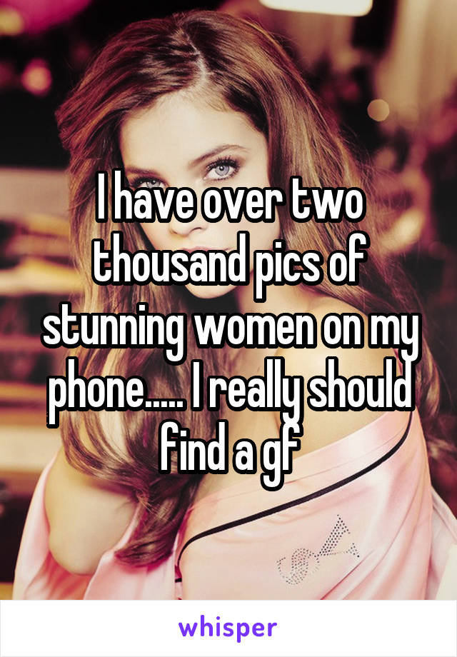 I have over two thousand pics of stunning women on my phone..... I really should find a gf