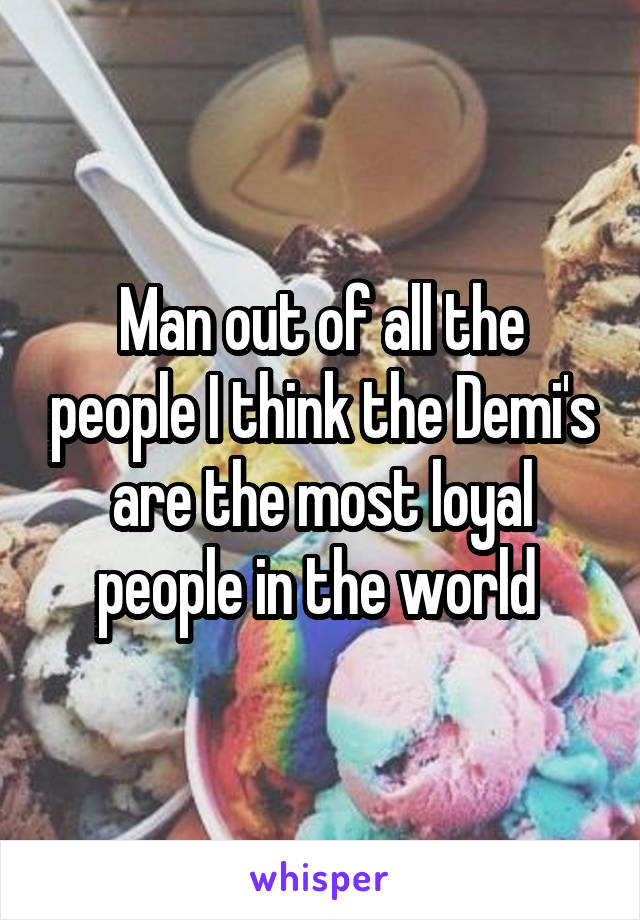 Man out of all the people I think the Demi's are the most loyal people in the world