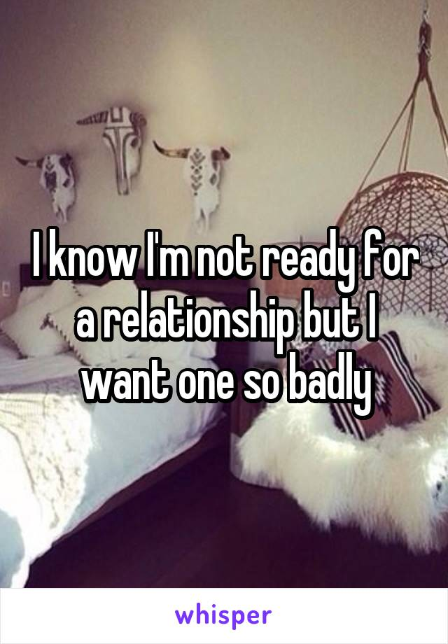 I know I'm not ready for a relationship but I want one so badly