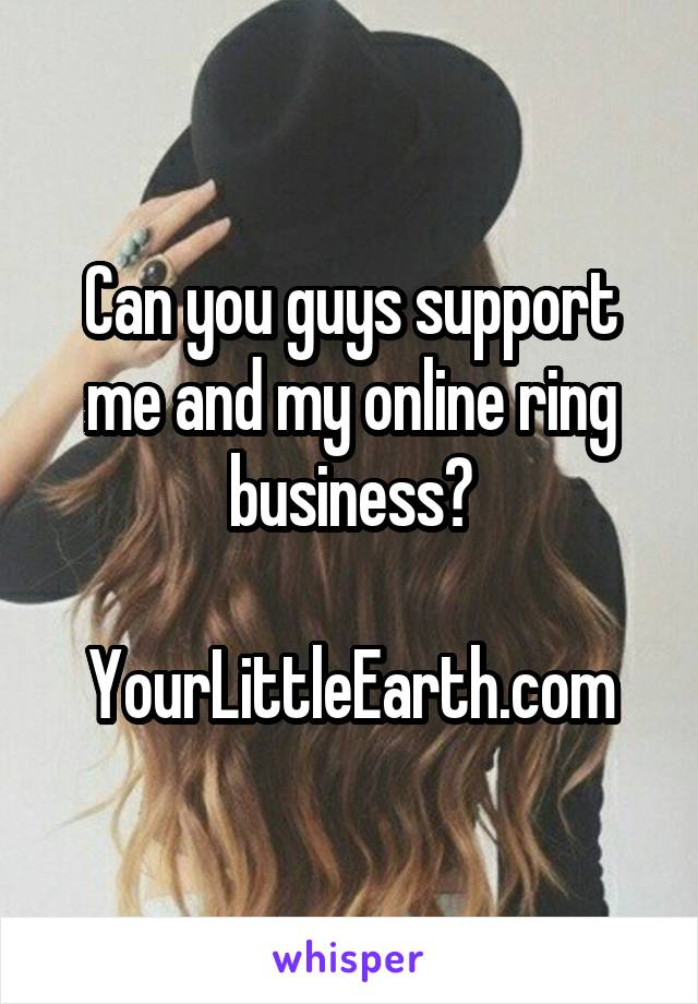 Can you guys support me and my online ring business?  YourLittleEarth.com