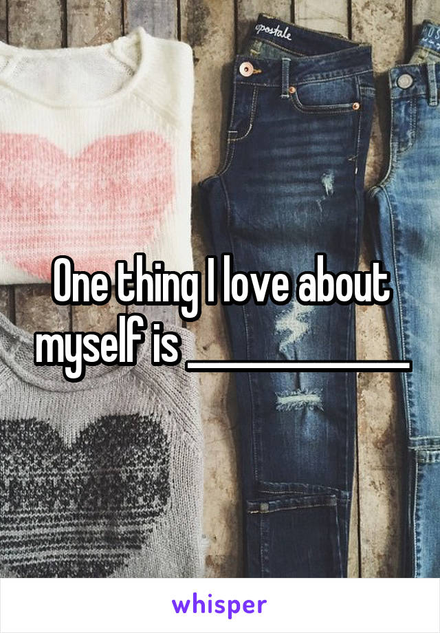 One thing I love about myself is ______________