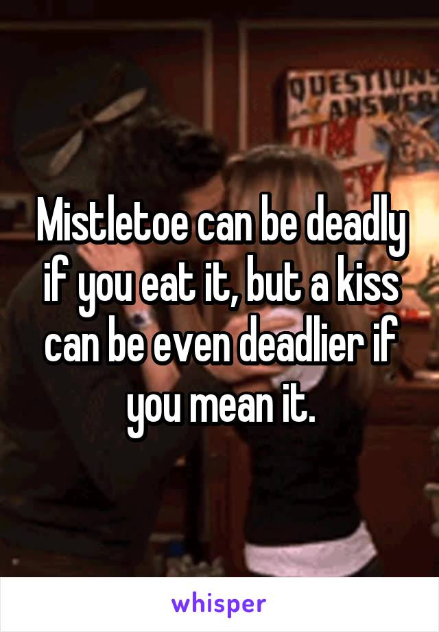 Mistletoe can be deadly if you eat it, but a kiss can be even deadlier if you mean it.