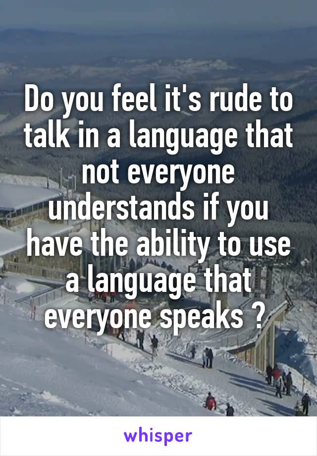 Do you feel it's rude to talk in a language that not everyone understands if you have the ability to use a language that everyone speaks ?