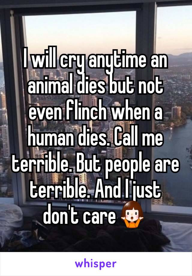 I will cry anytime an animal dies but not even flinch when a human dies. Call me terrible. But people are terrible. And I just don't care🤷