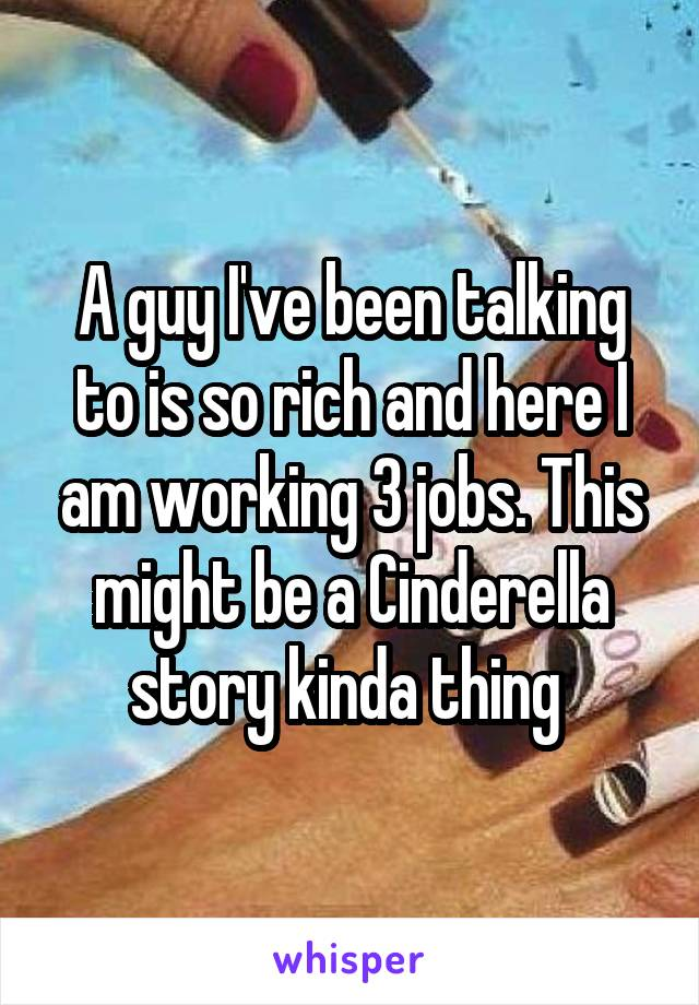 A guy I've been talking to is so rich and here I am working 3 jobs. This might be a Cinderella story kinda thing