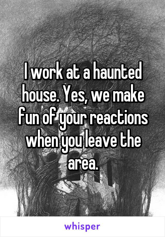 I work at a haunted house. Yes, we make fun of your reactions when you leave the area.