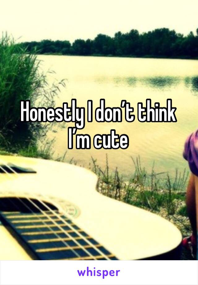 Honestly I don't think I'm cute