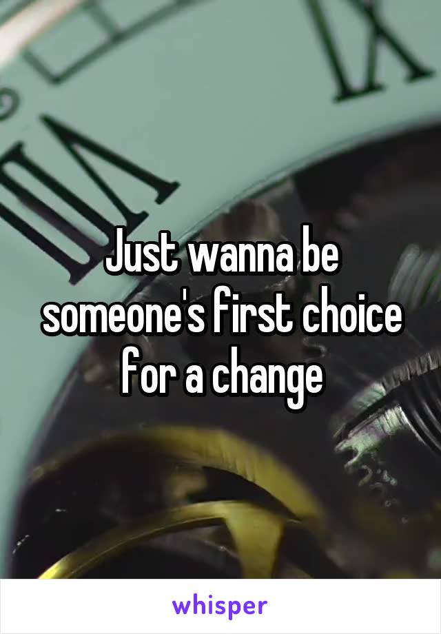 Just wanna be someone's first choice for a change