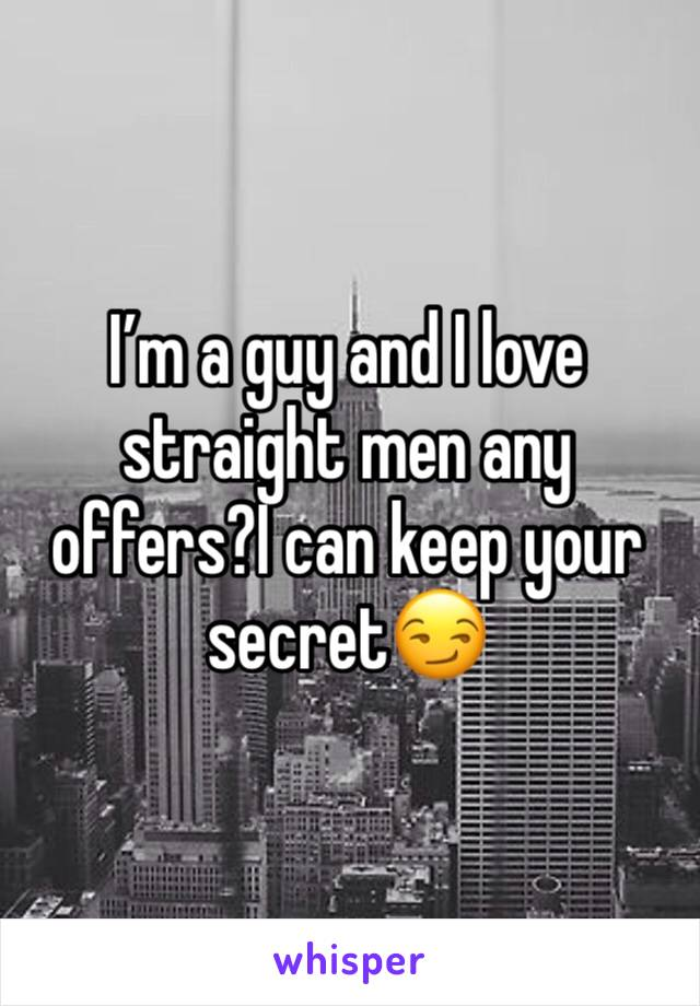 I'm a guy and I love straight men any offers?I can keep your secret😏