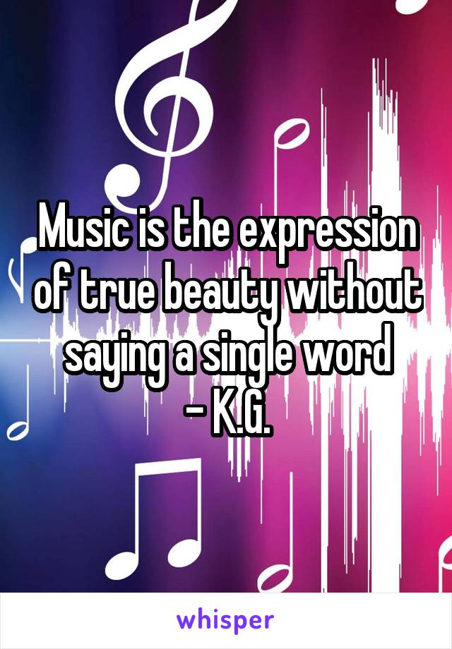 Music is the expression of true beauty without saying a single word - K.G.