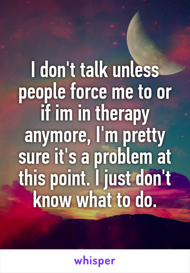 I don't talk unless people force me to or if im in therapy anymore, I'm pretty sure it's a problem at this point. I just don't know what to do.