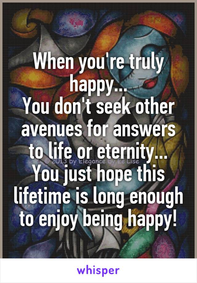 When you're truly happy... You don't seek other avenues for answers to life or eternity... You just hope this lifetime is long enough to enjoy being happy!