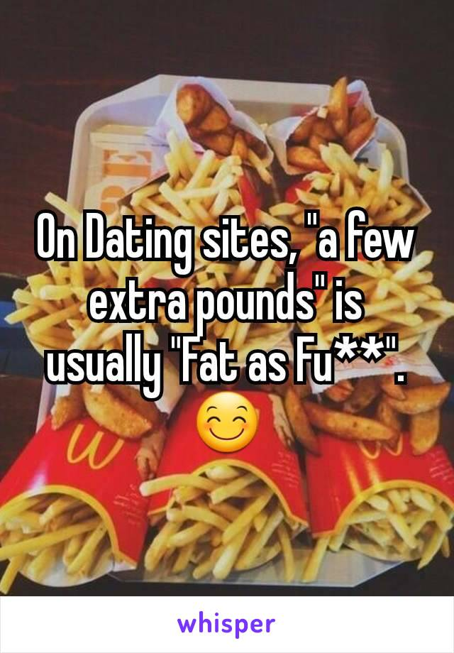 "On Dating sites, ""a few extra pounds"" is usually ""Fat as Fu**"".  😊"