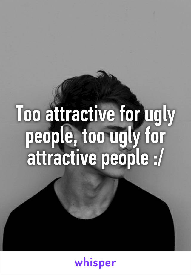Too attractive for ugly people, too ugly for attractive people :/