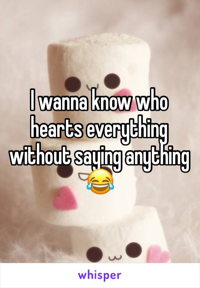 I wanna know who hearts everything without saying anything 😂
