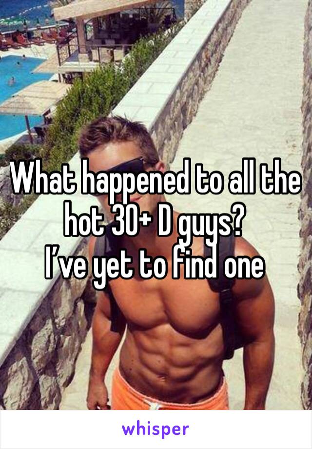 What happened to all the hot 30+ D guys? I've yet to find one