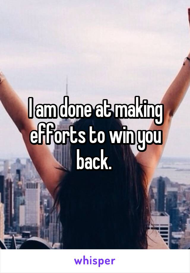 I am done at making efforts to win you back.