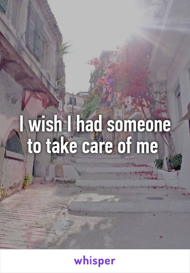 I wish I had someone to take care of me