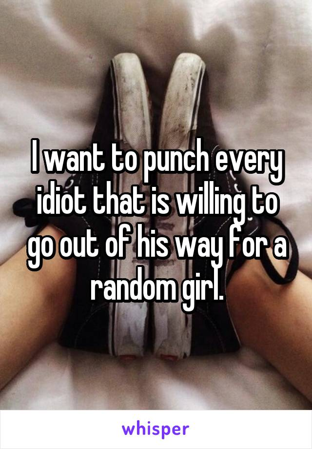 I want to punch every idiot that is willing to go out of his way for a random girl.