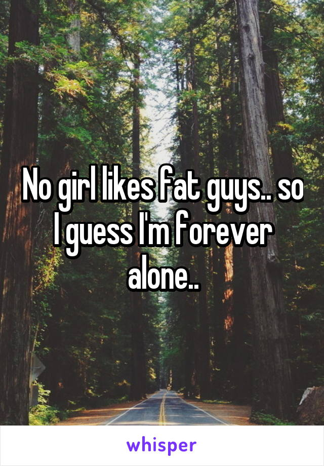 No girl likes fat guys.. so I guess I'm forever alone..