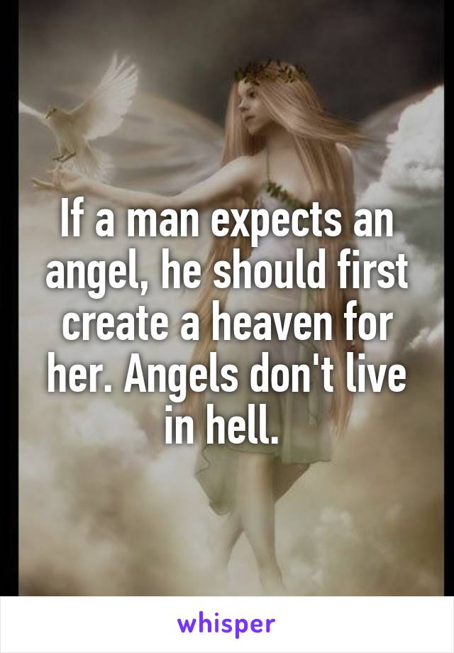 If a man expects an angel, he should first create a heaven for her. Angels don't live in hell.
