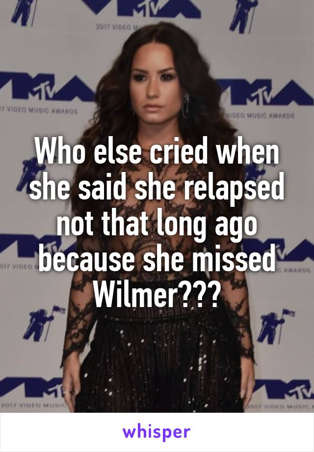 Who else cried when she said she relapsed not that long ago because she missed Wilmer???