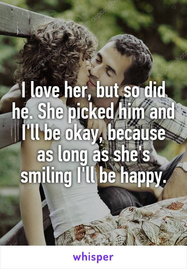 I love her, but so did he. She picked him and I'll be okay, because as long as she's smiling I'll be happy.