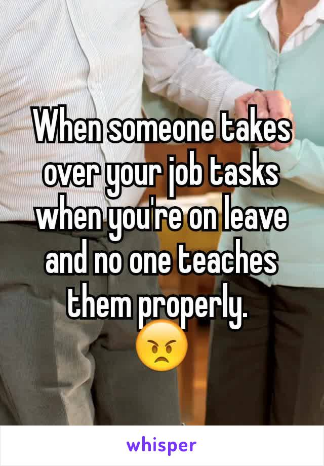 When someone takes over your job tasks when you're on leave and no one teaches them properly.  😠