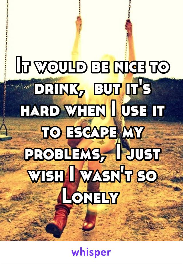 It would be nice to drink,  but it's hard when I use it to escape my problems,  I just wish I wasn't so Lonely