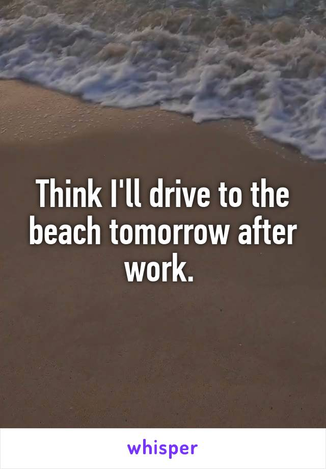 Think I'll drive to the beach tomorrow after work.
