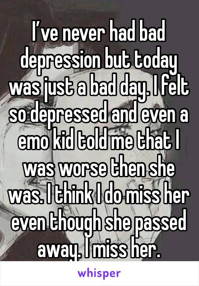 I've never had bad depression but today was just a bad day. I felt so depressed and even a emo kid told me that I was worse then she was. I think I do miss her even though she passed away. I miss her.