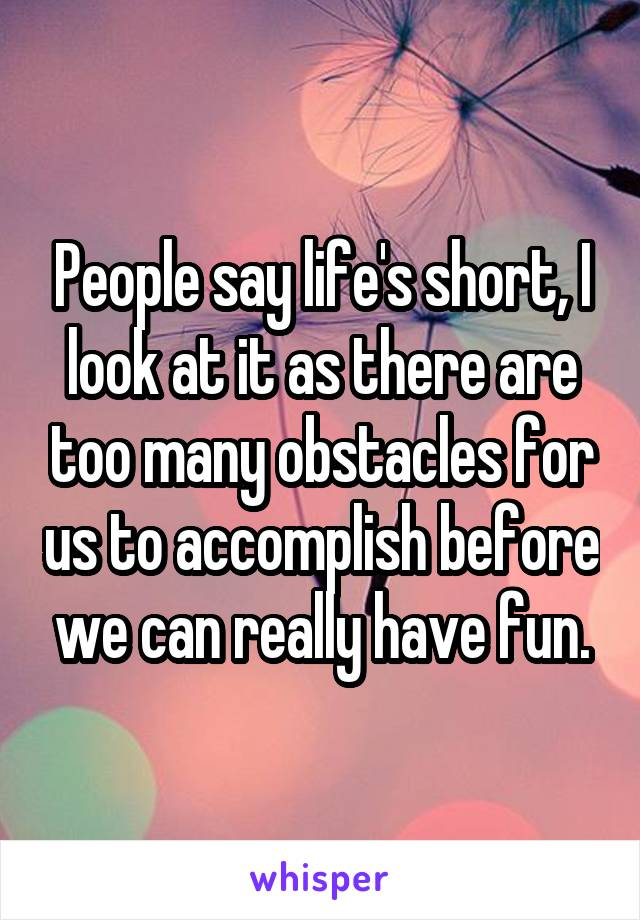 People say life's short, I look at it as there are too many obstacles for us to accomplish before we can really have fun.