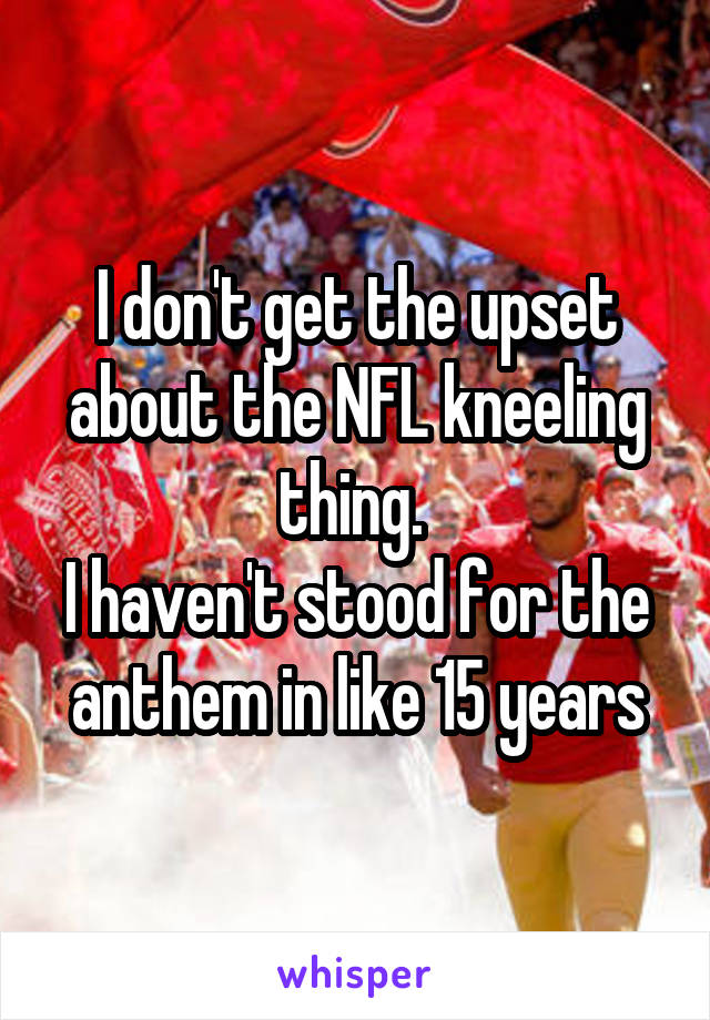 I don't get the upset about the NFL kneeling thing.  I haven't stood for the anthem in like 15 years