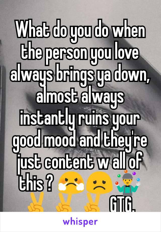 What do you do when the person you love always brings ya down, almost always instantly ruins your good mood and they're just content w all of this ? 😤😞🤹 ✌️✌️✌️ GTG.