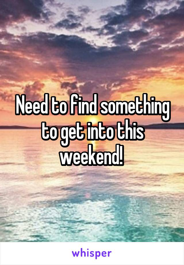 Need to find something to get into this weekend!