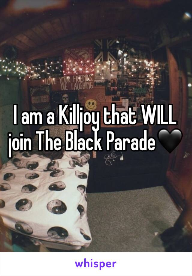 I am a Killjoy that WILL join The Black Parade🖤