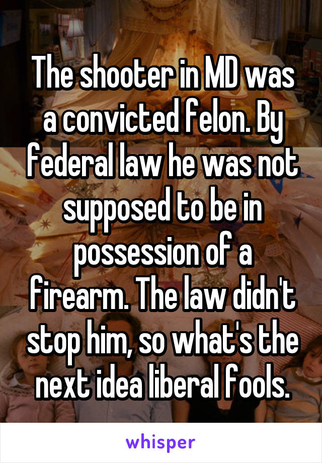 The shooter in MD was a convicted felon. By federal law he was not supposed to be in possession of a firearm. The law didn't stop him, so what's the next idea liberal fools.