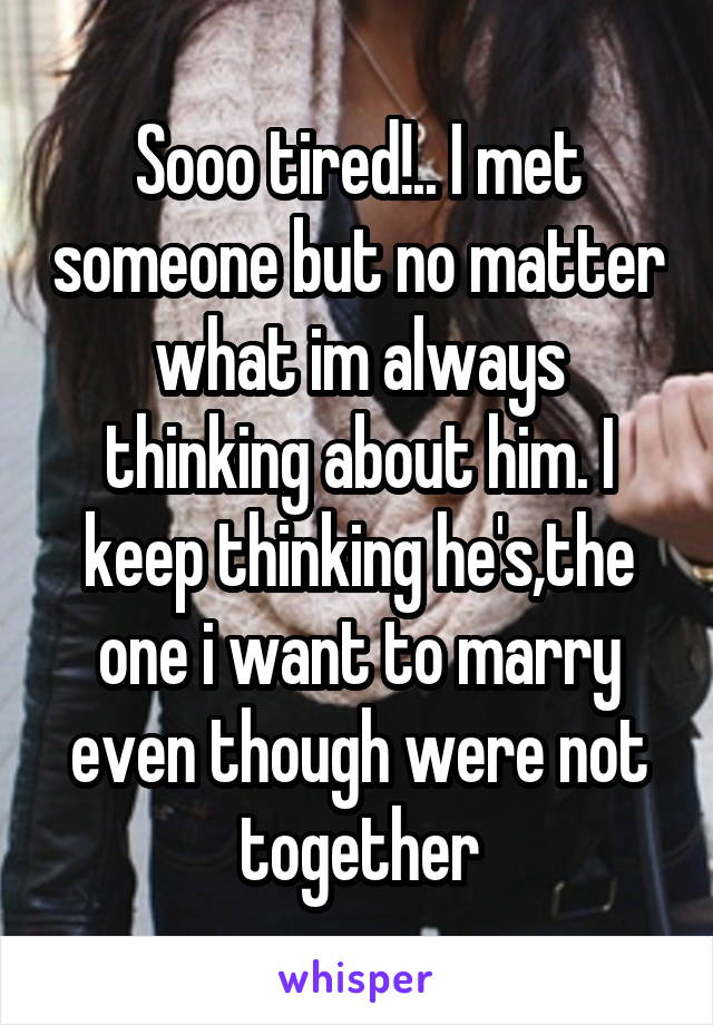 Sooo tired!.. I met someone but no matter what im always thinking about him. I keep thinking he's,the one i want to marry even though were not together
