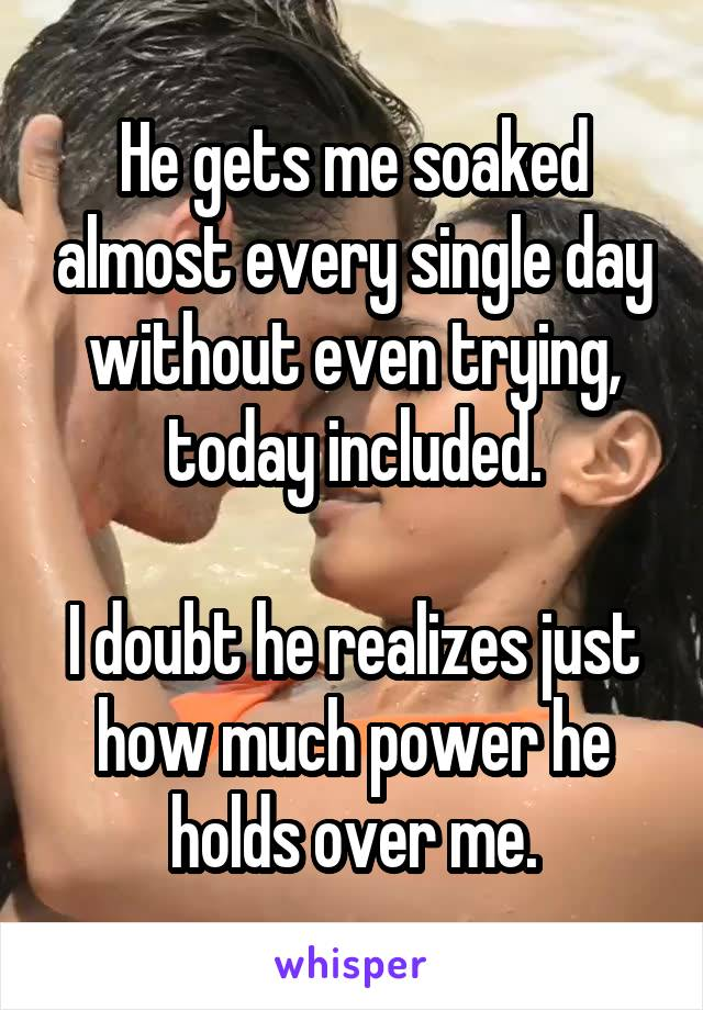 He gets me soaked almost every single day without even trying, today included.  I doubt he realizes just how much power he holds over me.