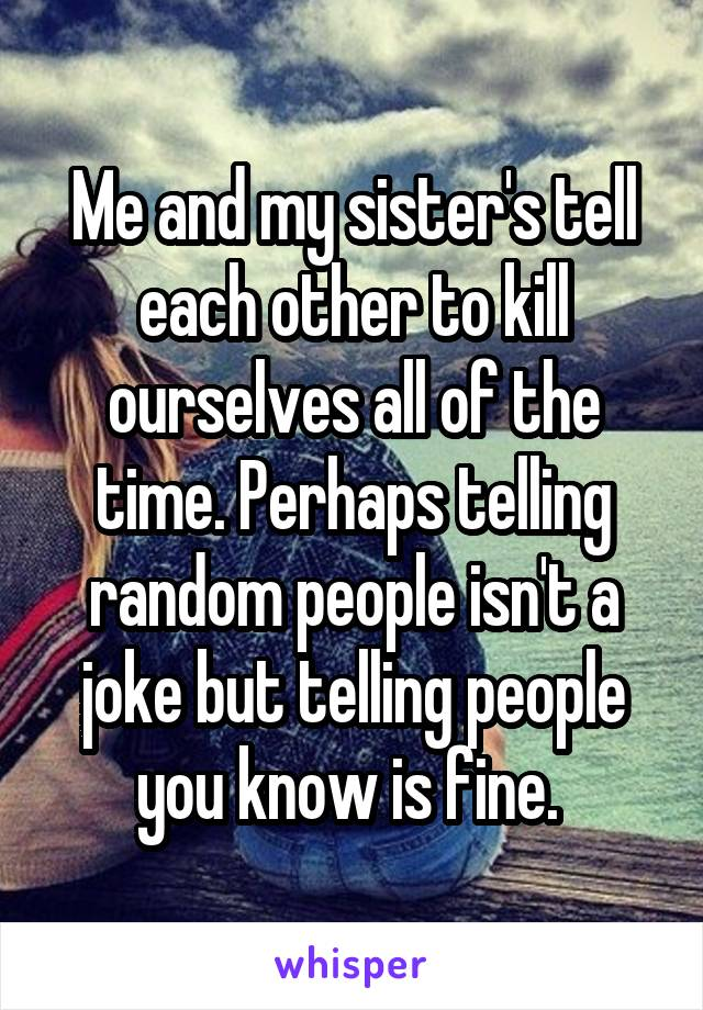 Me and my sister's tell each other to kill ourselves all of the time. Perhaps telling random people isn't a joke but telling people you know is fine.