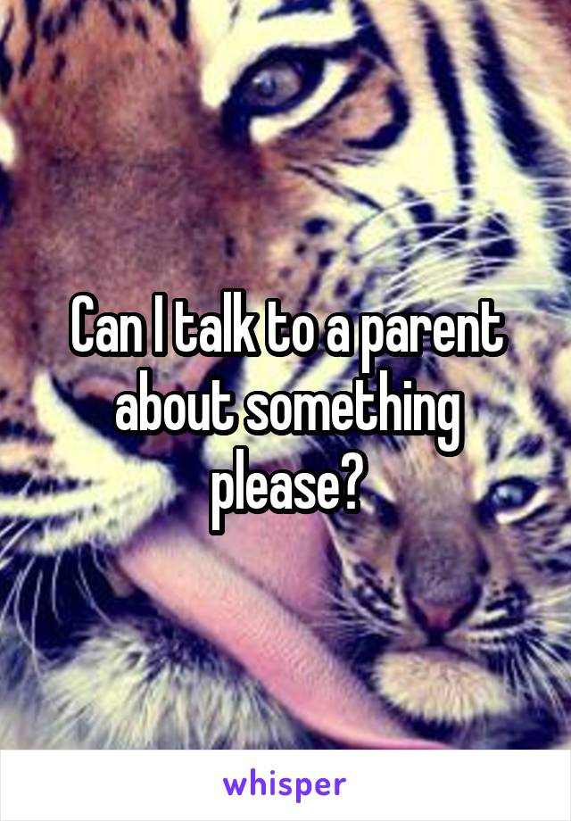 Can I talk to a parent about something please?