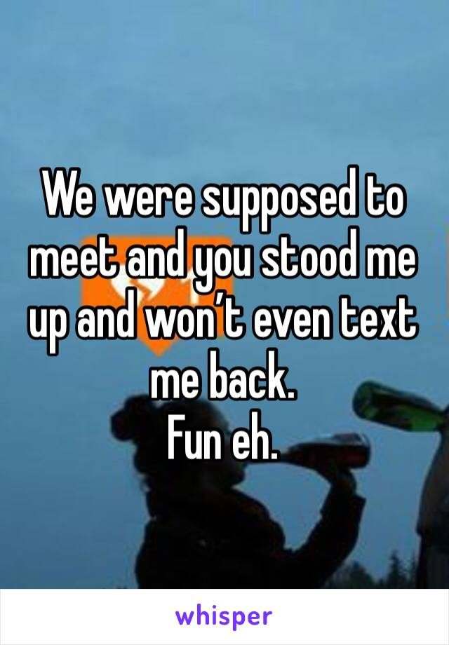We were supposed to meet and you stood me up and won't even text me back.  Fun eh.